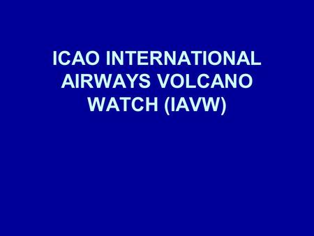 ICAO INTERNATIONAL AIRWAYS VOLCANO WATCH (IAVW). 2 DEFINITION In Annex 3 (since November 1998) IAVW: –International arrangements for monitoring and providing.