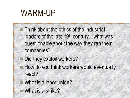 WARM-UP Think about the ethics of the industrial leaders of the late 19 th century…what was questionable about the way they ran their companies? Did they.
