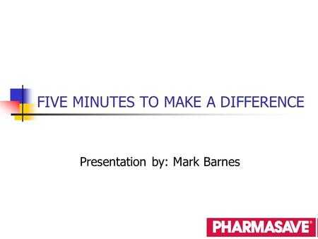 FIVE MINUTES TO MAKE A DIFFERENCE Presentation by: Mark Barnes.