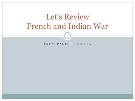 FROM PAGES 17 AND 20 Let's Review French and Indian War.