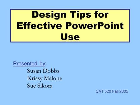 Design Tips for Effective PowerPoint Use Presented by: Susan Dobbs Krissy Malone Sue Sikora CAT 520 Fall 2005.