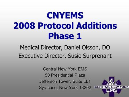 CNYEMS 2008 Protocol Additions Phase 1 Medical Director, Daniel Olsson, DO Executive Director, Susie Surprenant Central New York EMS 50 Presidential Plaza.