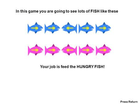 In this game you are going to see lots of FISH like these Your job is feed the HUNGRY FISH! Press Return.