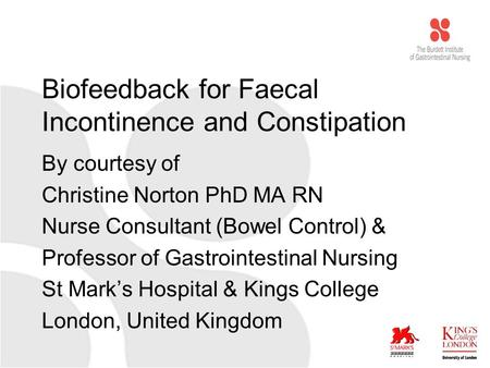 Biofeedback for Faecal Incontinence and Constipation By courtesy of Christine Norton PhD MA RN Nurse Consultant (Bowel Control) & Professor of Gastrointestinal.