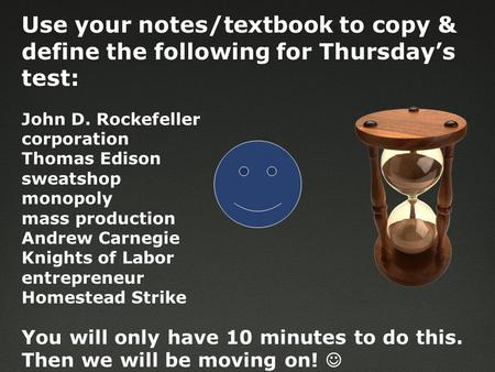 Use your notes/textbook to copy & define the following for Thursday's test: John D. Rockefeller corporation Thomas Edison sweatshop monopoly mass production.