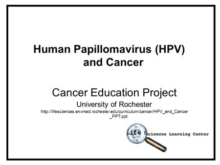 Human Papillomavirus (HPV) and Cancer Cancer Education Project University of Rochester