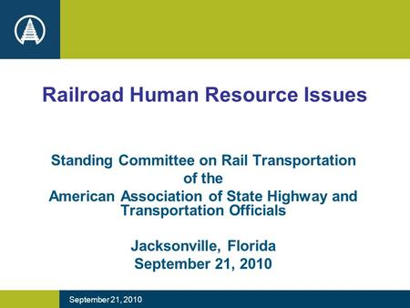 September 21, 2010 Railroad Human Resource Issues Standing Committee on Rail Transportation of the American Association of State Highway and Transportation.