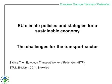 European Transport Workers' Federation EU climate policies and stategies for a sustainable economy The challenges for the transport sector Sabine Trier,