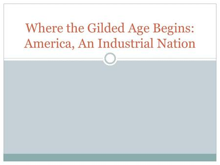 Where the Gilded Age Begins: America, An Industrial Nation.