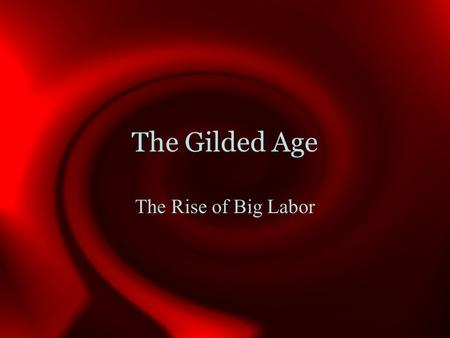 The Gilded Age The Rise of Big Labor. Sources of Labor Former Self-employed Siblings in farming families Immigrants (largest category) Between 1870 and.