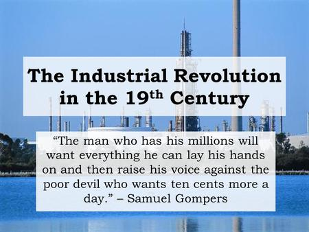 "The Industrial Revolution in the 19 th Century ""The man who has his millions will want everything he can lay his hands on and then raise his voice against."