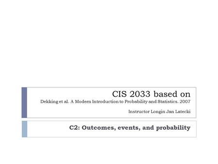 CIS 2033 based on Dekking et al. A Modern Introduction to Probability and Statistics. 2007 Instructor Longin Jan Latecki C2: Outcomes, events, and probability.