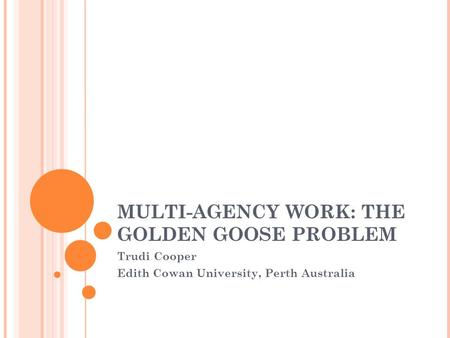 MULTI-AGENCY WORK: THE GOLDEN GOOSE PROBLEM Trudi Cooper Edith Cowan University, Perth Australia.