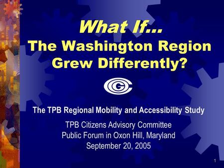 1 What If… The Washington Region Grew Differently? The TPB Regional Mobility and Accessibility Study TPB Citizens Advisory Committee Public Forum in Oxon.