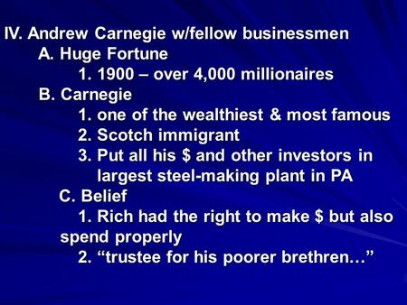 IV. Andrew Carnegie w/fellow businessmen A. Huge Fortune A. Huge Fortune 1. 1900 – over 4,000 millionaires 1. 1900 – over 4,000 millionaires B. Carnegie.