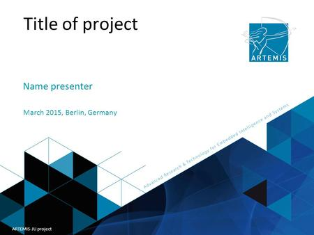 Title of presentation ARTEMIS Joint Undertaking Title of project Name presenter March 2015, Berlin, Germany ARTEMIS-JU project.