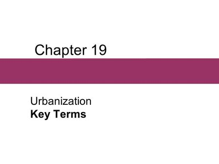 Chapter 19 Urbanization Key Terms.  Urban society A society in which the majority of people do not live in rural areas.  Urban place According to the.