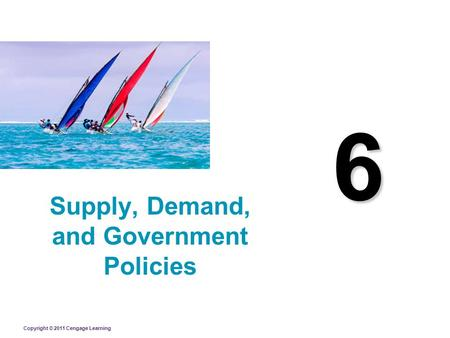 Copyright © 2011 Cengage Learning 6 Supply, Demand, and Government Policies.