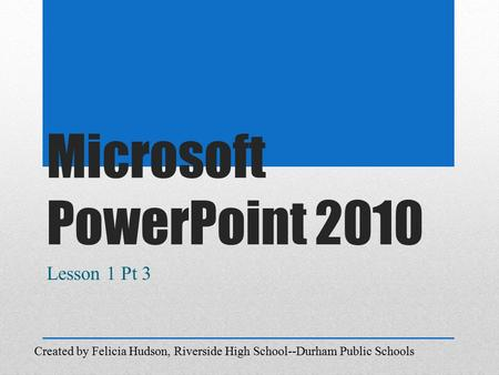 Microsoft PowerPoint 2010 Lesson 1 Pt 3 Created by Felicia Hudson, Riverside High School--Durham Public Schools.