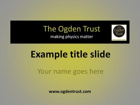 Www.ogdentrust.com The Ogden Trust making physics matter Your name goes here Example title slide.