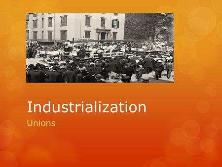 "Industrialization Unions. Learning Targets:  Know how deflation led to unions being organized in the late 1800s.  Know what a ""trade union"" is and give."