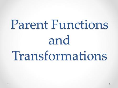 Parent Functions and Transformations. Parent Graphs In the previous lesson you discussed the following functions: Linear Quadratic Cubic, Square root.