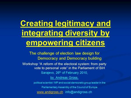 Creating legitimacy and integrating diversity by empowering citizens The challenge of election law design for Democracy and Democracy building Workshop.