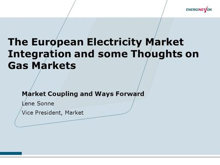 The European Electricity Market Integration and some Thoughts on Gas Markets Market Coupling and Ways Forward Lene Sonne Vice President, Market.