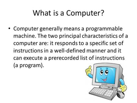 What is a Computer? Computer generally means a programmable machine. The two principal characteristics of a computer are: it responds to a specific set.