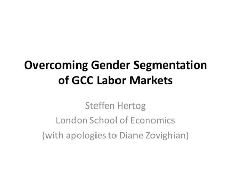 Overcoming Gender Segmentation of GCC Labor Markets Steffen Hertog London School of Economics (with apologies to Diane Zovighian)