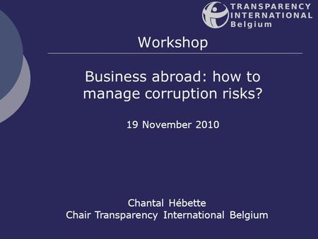 1 Workshop Business abroad: how to manage corruption risks? 19 November 2010 Chantal Hébette Chair Transparency International Belgium.