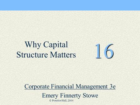 © Prentice Hall, 2004 16 Corporate Financial Management 3e Emery Finnerty Stowe Why Capital Structure Matters.