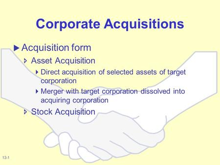 13-1 Corporate Acquisitions  Acquisition form  Asset Acquisition  Direct acquisition of selected assets of target corporation  Merger with target corporation.