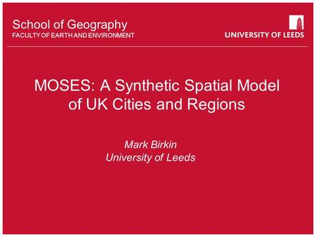 School of something FACULTY OF OTHER School of Geography FACULTY OF EARTH AND ENVIRONMENT MOSES: A Synthetic Spatial Model of UK Cities and Regions Mark.