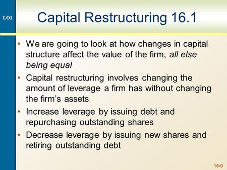 16-0 Capital Restructuring 16.1 We are going to look at how changes in capital structure affect the value of the firm, all else being equal Capital restructuring.