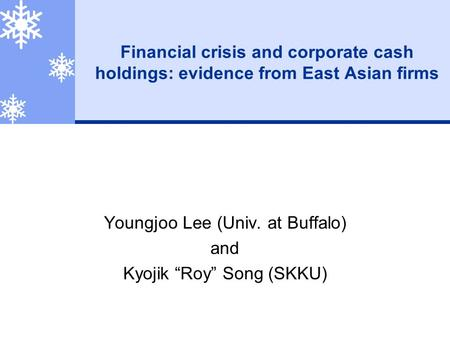 "Financial crisis and corporate cash holdings: evidence from East Asian firms Youngjoo Lee (Univ. at Buffalo) and Kyojik ""Roy"" Song (SKKU)"