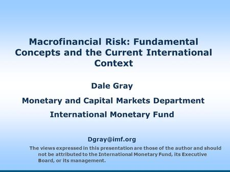 Macrofinancial Risk: Fundamental Concepts and the Current International Context Dale Gray Monetary and Capital Markets Department International Monetary.