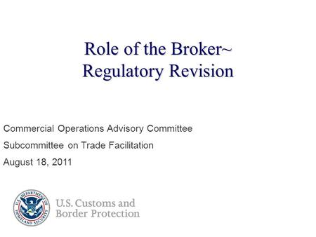 Role of the Broker~ Regulatory Revision Commercial Operations Advisory Committee Subcommittee on Trade Facilitation August 18, 2011.