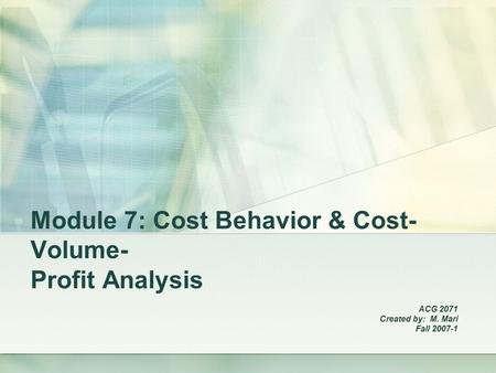 Module 7: Cost Behavior & Cost- Volume- Profit Analysis ACG 2071 Created by: M. Mari Fall 2007-1.