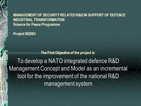 MANAGEMENT OF SECURITY RELATED R&D IN SUPPORT OF DEFENCE INDUSTRIAL TRANSFORMATION Science for Peace Programme Project 982063 The First Objective of the.