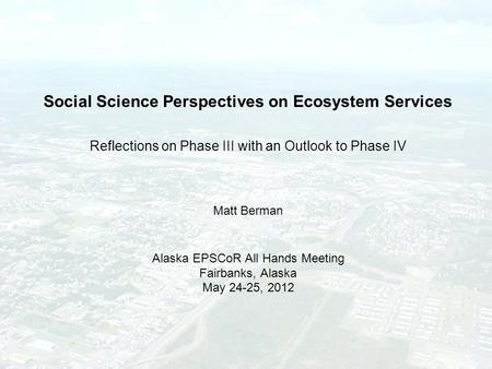 Social Science Perspectives on Ecosystem Services Reflections on Phase III with an Outlook to Phase IV Matt Berman Alaska EPSCoR All Hands Meeting Fairbanks,