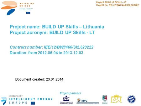 Project BUILD UP SKILLS – LT Project no IEE/12/BWI/460/SI2.623222 1 Project name: BUILD UP Skills – Lithuania Project acronym: BUILD UP Skills - LT Contract.