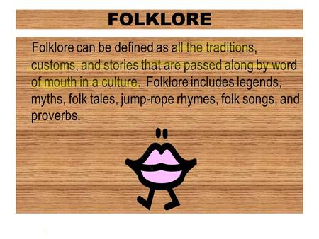 FOLKLORE Folklore can be defined as all the traditions, customs, and stories that are passed along by word of mouth in a culture. Folklore includes legends,