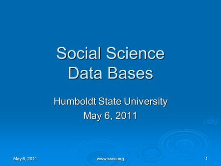 1 Social Science Data Bases Humboldt State University May 6, 2011 www.ssric.org.
