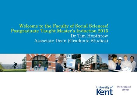 Welcome to the Faculty of Social Sciences! Postgraduate Taught Master's Induction 2015 Dr Tim Hopthrow Associate Dean (Graduate Studies) The Graduate School.