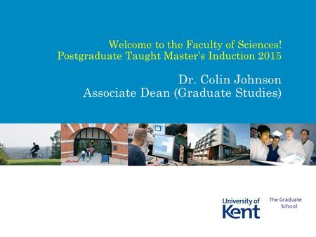 Welcome to the Faculty of Sciences! Postgraduate Taught Master's Induction 2015 Dr. Colin Johnson Associate Dean (Graduate Studies) The Graduate School.