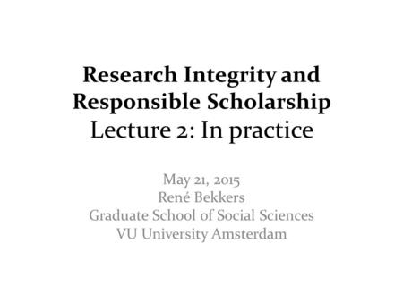 Research Integrity and Responsible Scholarship Lecture 2: In practice May 21, 2015 René Bekkers Graduate School of Social Sciences VU University Amsterdam.