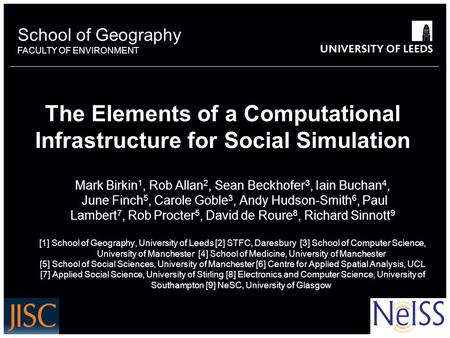 School of Geography FACULTY OF ENVIRONMENT The Elements of a Computational Infrastructure for Social Simulation Mark Birkin 1, Rob Allan 2, Sean Beckhofer.
