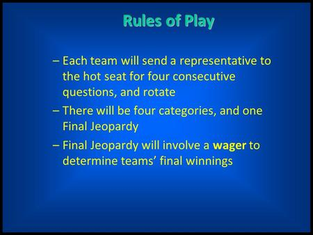 Rules of Play –Each team will send a representative to the hot seat for four consecutive questions, and rotate –There will be four categories, and one.