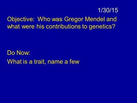 1/30/15 Objective: Who was Gregor Mendel and what were his contributions to genetics? Do Now: What is a trait, name a few.